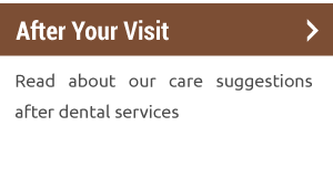 After Your Visit | Read about our care suggestions after dental services